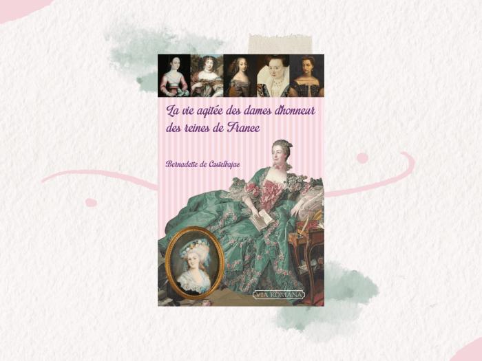 """""""La vie agitée des dames d'honneur des reines de France"""" est un livre écrit par Bernadette de Castelbajac"""
